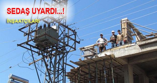 SEDAŞ Enerji hattına yaklaşacak İnşaat Sahiplerini uyardı…!