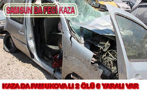 Samsun da kaza yapan Pamukovalı aileden 2 ölü 6 yaralı var.