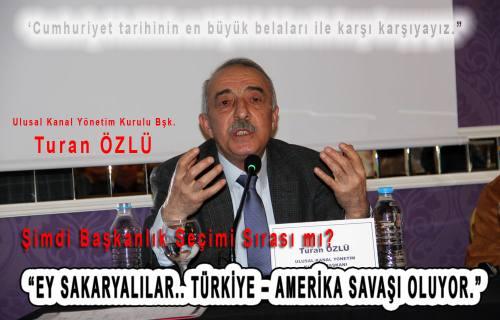 Turan Özlü;  ' Eyy Sakaryalılar… Türkiye – Amerika Savaşı oluyor. Başkanlık Sırası mı' dedi.