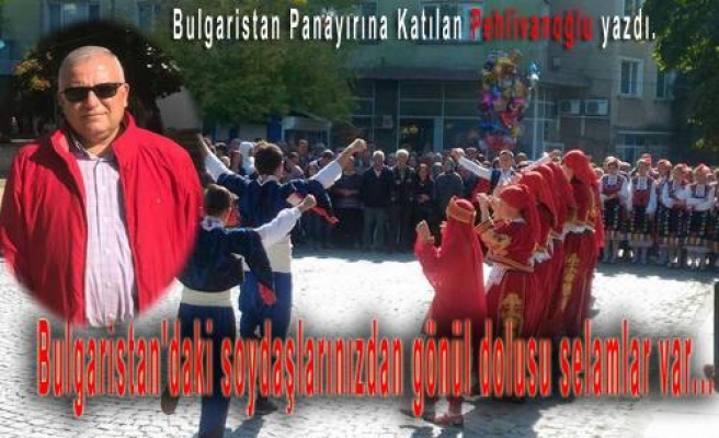 ' Bulgaristan'daki soydaşlarımızdan gönül dolusu selamlar var.'
